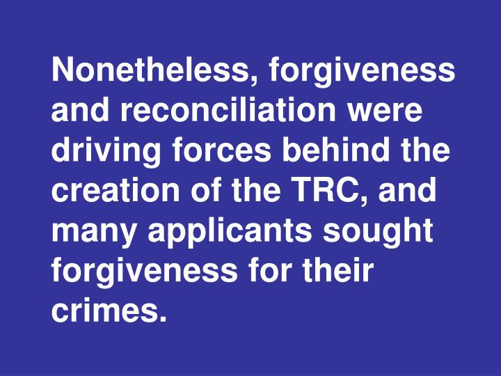Nonetheless, forgiveness and reconciliation were driving forces behind the creation of the TRC, and many applicants sought forgiveness for their crimes.