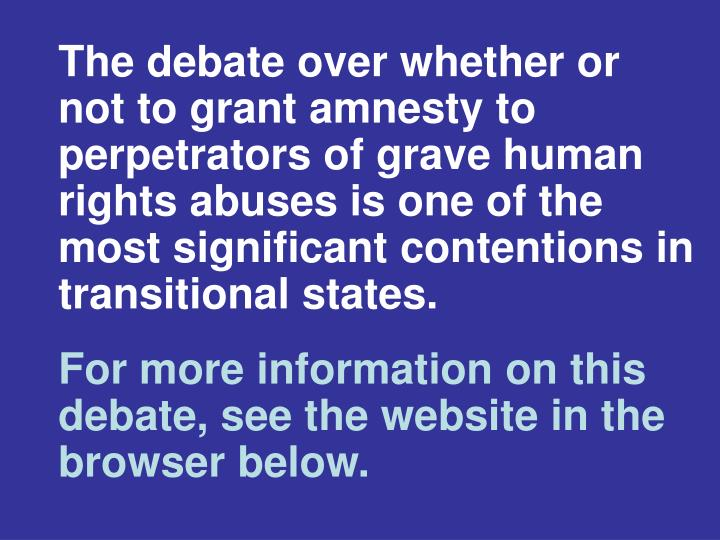 The debate over whether or not to grant amnesty to perpetrators of grave human rights abuses is one of the most significant contentions in transitional states.