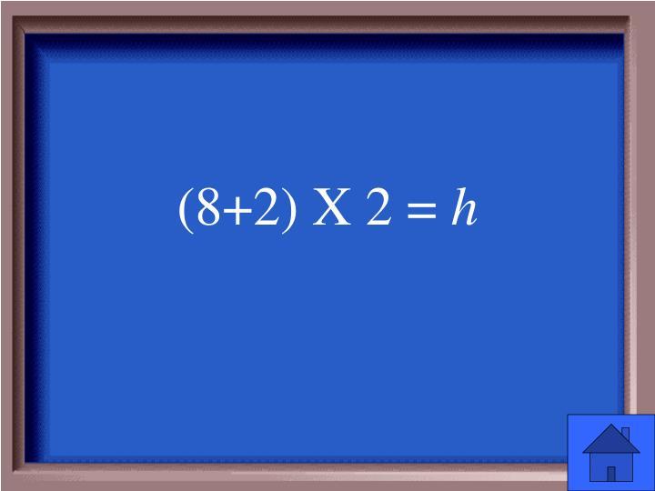 (8+2) X 2 =