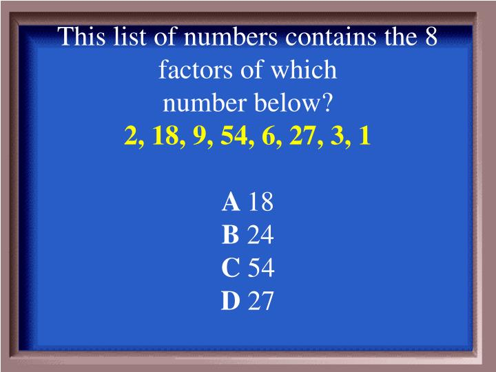 This list of numbers contains the 8 factors of which