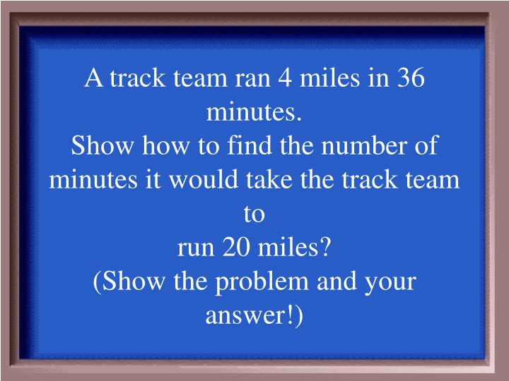 A track team ran 4 miles in 36 minutes.