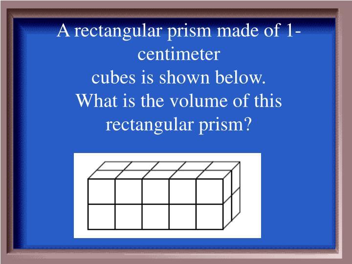 A rectangular prism made of 1-centimeter