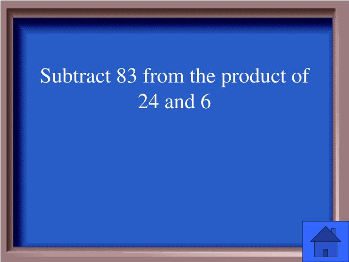 Subtract 83 from the product of 24 and 6