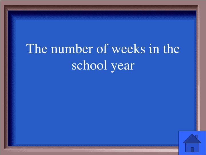 The number of weeks in the school year