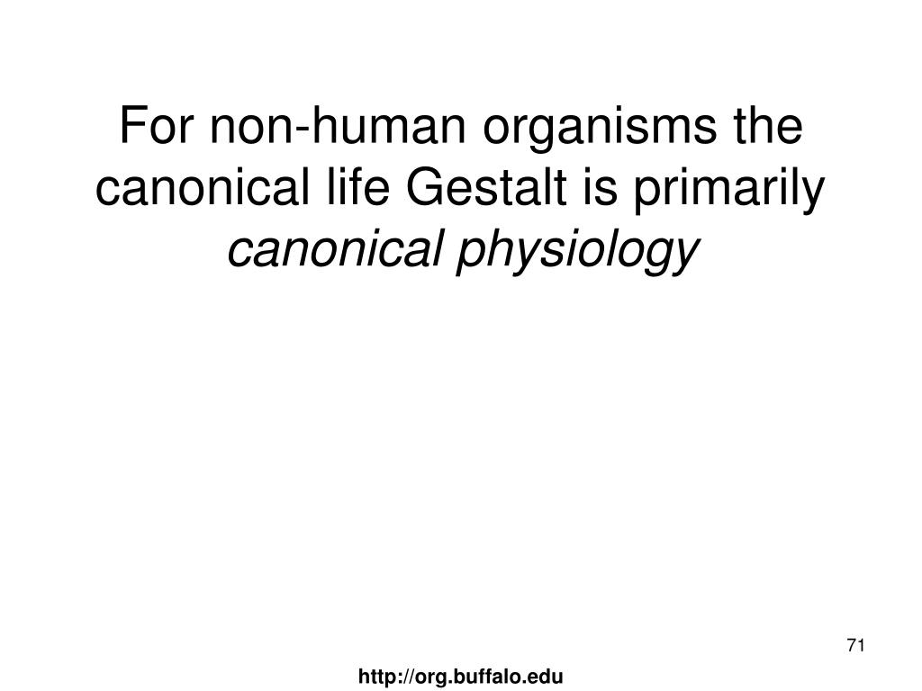 For non-human organisms the canonical life Gestalt is primarily