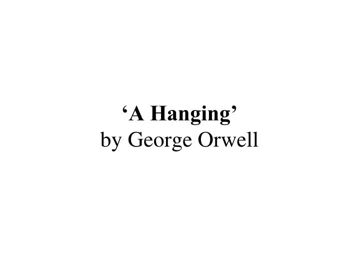 george orwells a hanging essay George orwell's a hanging is a descriptive essay about capital punishment the setting of this essay is placed in an early twentieth-century prison in burma, a country ruled by the british empire.