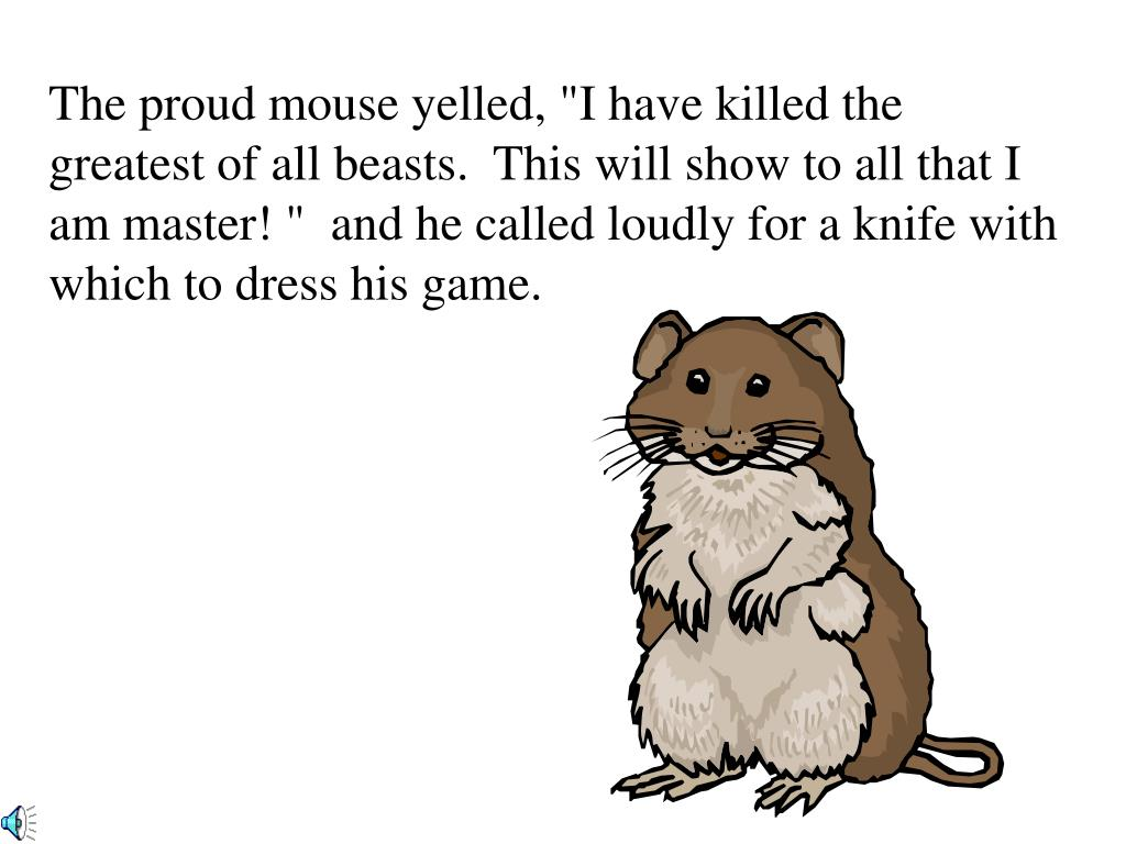 "The proud mouse yelled, ""I have killed the greatest of all beasts.  This will show to all that I am master! ""  and he called loudly for a knife with which to dress his game."