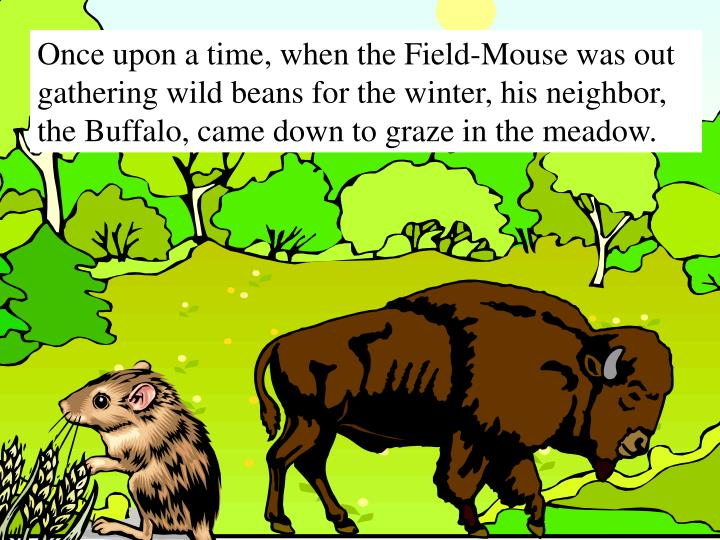 Once upon a time, when the Field-Mouse was out gathering wild beans for the winter, his neighbor, th...