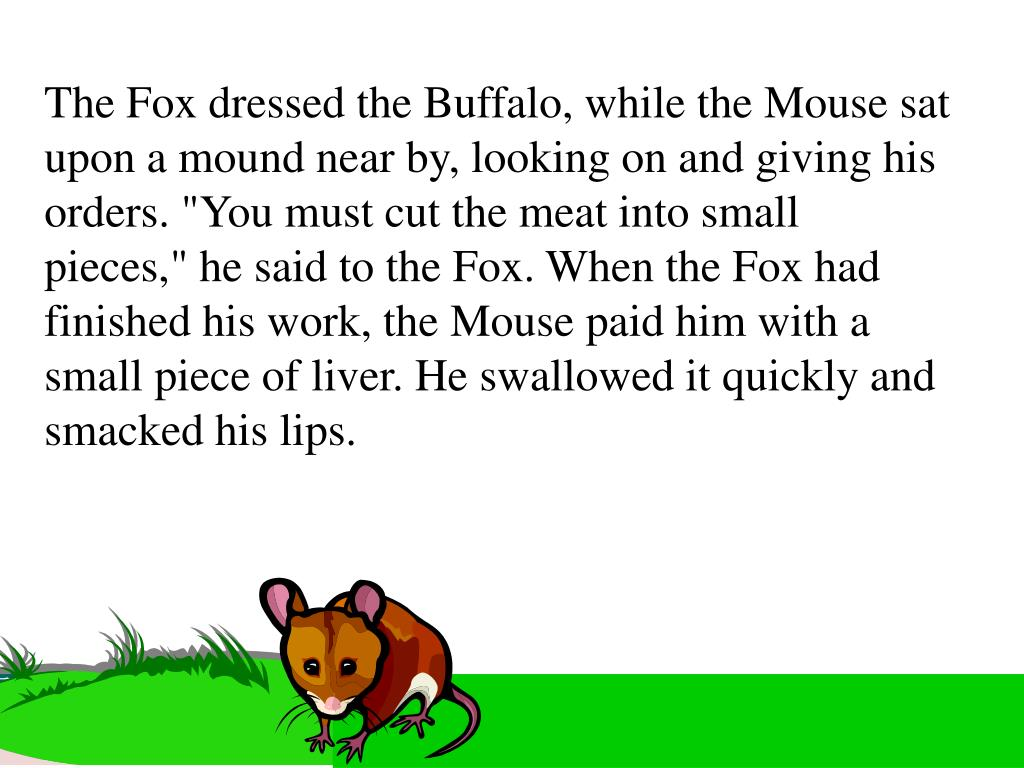"The Fox dressed the Buffalo, while the Mouse sat upon a mound near by, looking on and giving his orders. ""You must cut the meat into small pieces,"" he said to the Fox. When the Fox had finished his work, the Mouse paid him with a small piece of liver. He swallowed it quickly and smacked his lips."