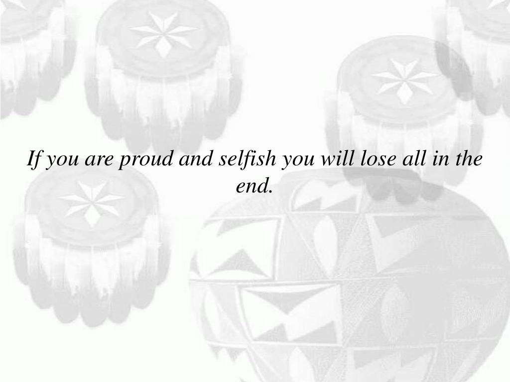 If you are proud and selfish you will lose all in the end.