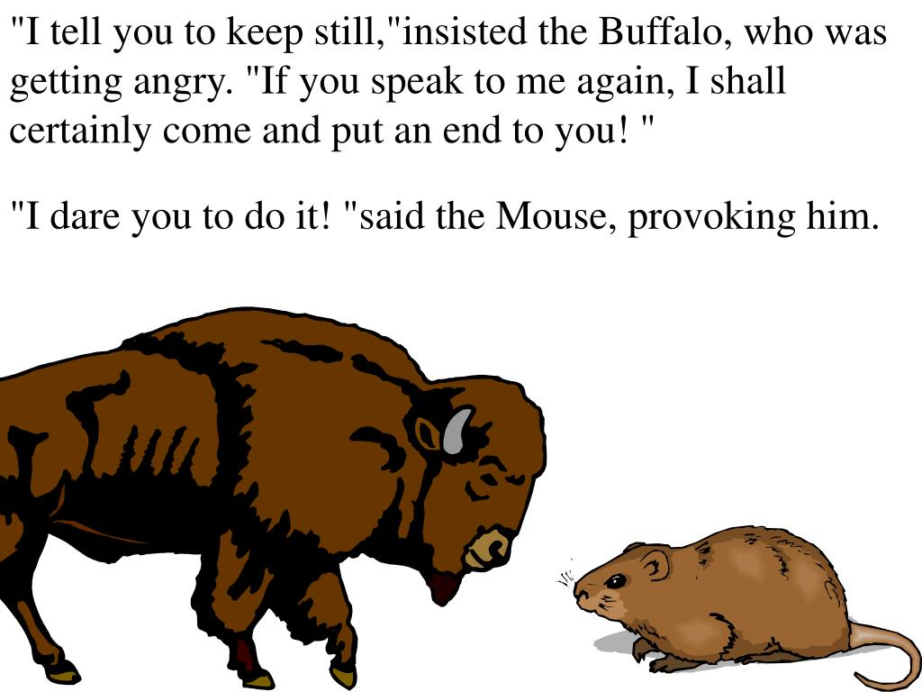 """I tell you to keep still,""insisted the Buffalo, who was getting angry. ""If you speak to me again, I shall certainly come and put an end to you! """