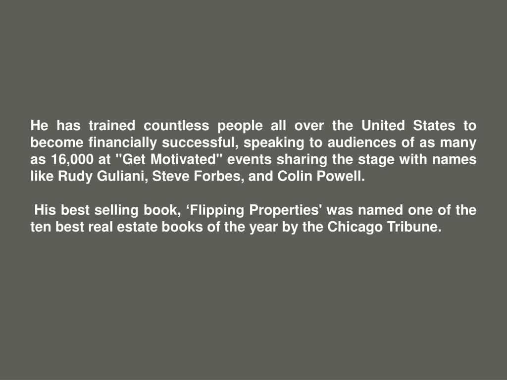 """He has trained countless people all over the United States to become financially successful, speaking to audiences of as many as 16,000 at """"Get Motivated"""" events sharing the stage with names like Rudy Guliani, Steve Forbes, and Colin Powell."""