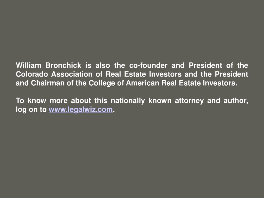 William Bronchick is also the co-founder and President of the Colorado Association of Real Estate Investors and the President and Chairman of the College of American Real Estate Investors.