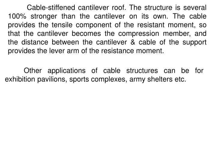 Cable-stiffened cantilever roof. The structure is several 100% stronger than the cantilever on its own. The cable provides the tensile component of the resistant moment, so that the cantilever becomes the compression member, and the distance between the cantilever & cable of the support provides the lever arm of the resistance moment.