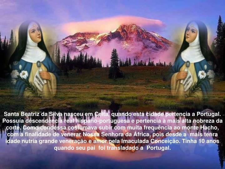 Santa Beatriz da Silva nasceu em Celta, quando esta cidade pertencia a Portugal. Possuía descendên...