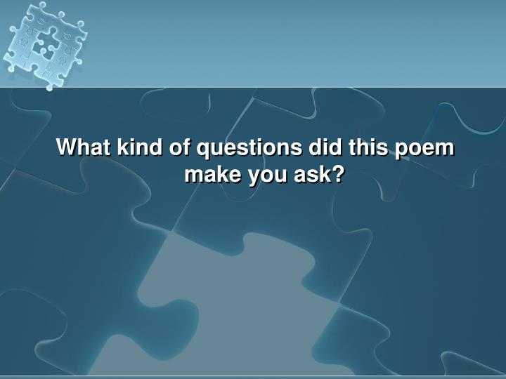What kind of questions did this poem make you ask?