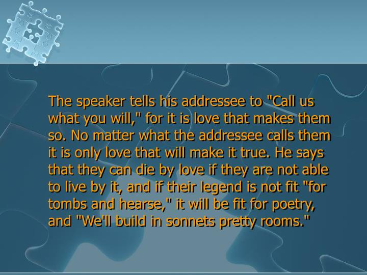 "The speaker tells his addressee to ""Call us what you will,"" for it is love that makes them so. No matter what the addressee calls them it is only love that will make it true. He says that they can die by love if they are not able to live by it, and if their legend is not fit ""for tombs and hearse,"" it will be fit for poetry, and ""We'll build in sonnets pretty rooms."""