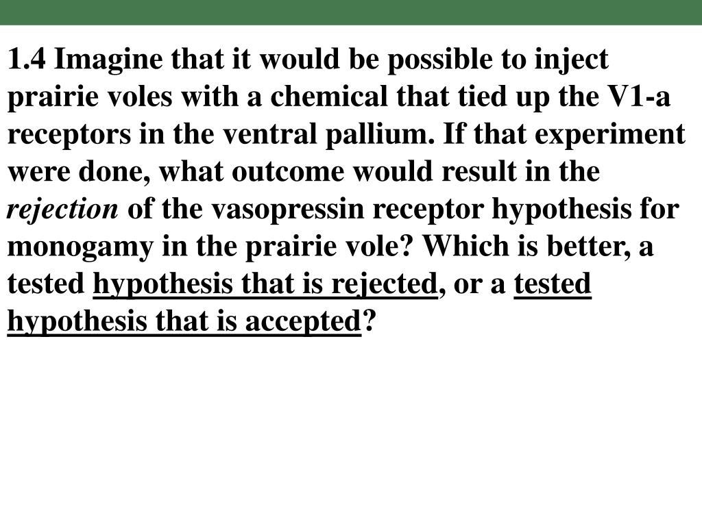 1.4 Imagine that it would be possible to inject prairie voles with a chemical that tied up the V1-a receptors in the ventral pallium. If that experiment were done, what outcome would result in the
