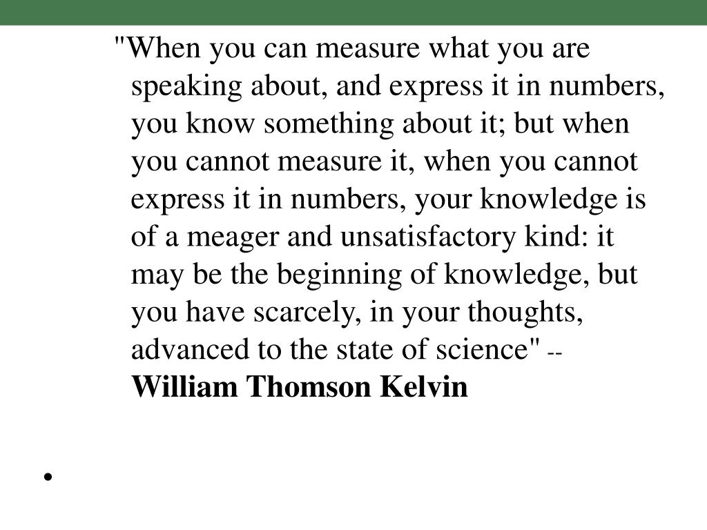 """""""When you can measure what you are speaking about, and express it in numbers, you know something about it; but when you cannot measure it, when you cannot express it in numbers, your knowledge is of a meager and unsatisfactory kind: it may be the beginning of knowledge, but you have scarcely, in your thoughts, advanced to the state of science"""""""