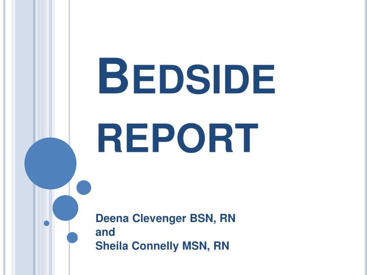 bedside report Project topic bedside reporting implementation and patient inclusion csi participants olivia del rosario, rn, bsn deborah golden, rn, bsn angelina mendivil, rn.