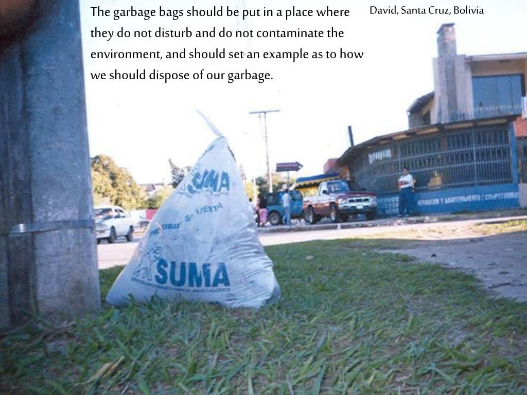 The garbage bags should be put in a place where they do not disturb and do not contaminate the environment, and should set an example as to how we should dispose of our garbage.