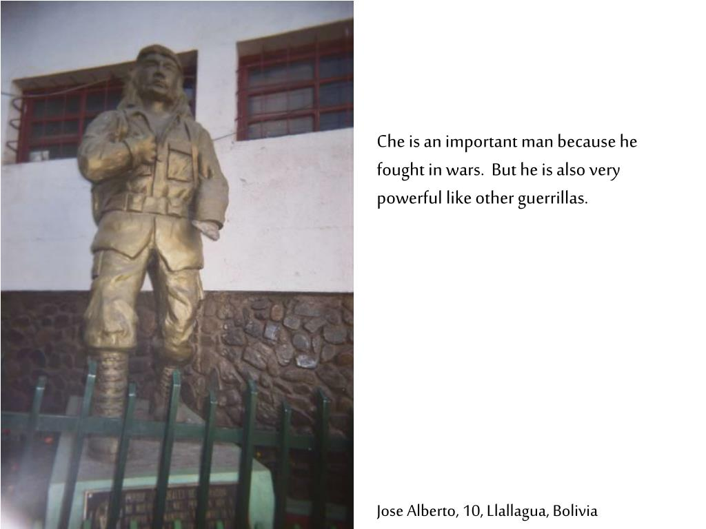 Che is an important man because he fought in wars.  But he is also very powerful like other guerrillas.
