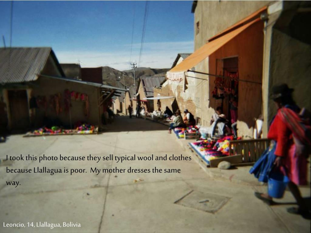 I took this photo because they sell typical wool and clothes because Llallagua is poor.  My mother dresses the same way.