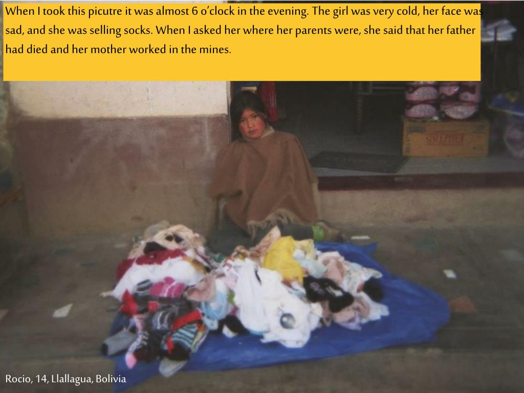 When I took this picutre it was almost 6 o'clock in the evening. The girl was very cold, her face was sad, and she was selling socks. When I asked her where her parents were, she said that her father had died and her mother worked in the mines.