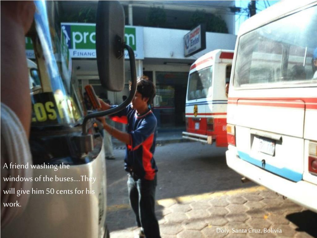 A friend washing the windows of the buses….They will give him 50 cents for his work