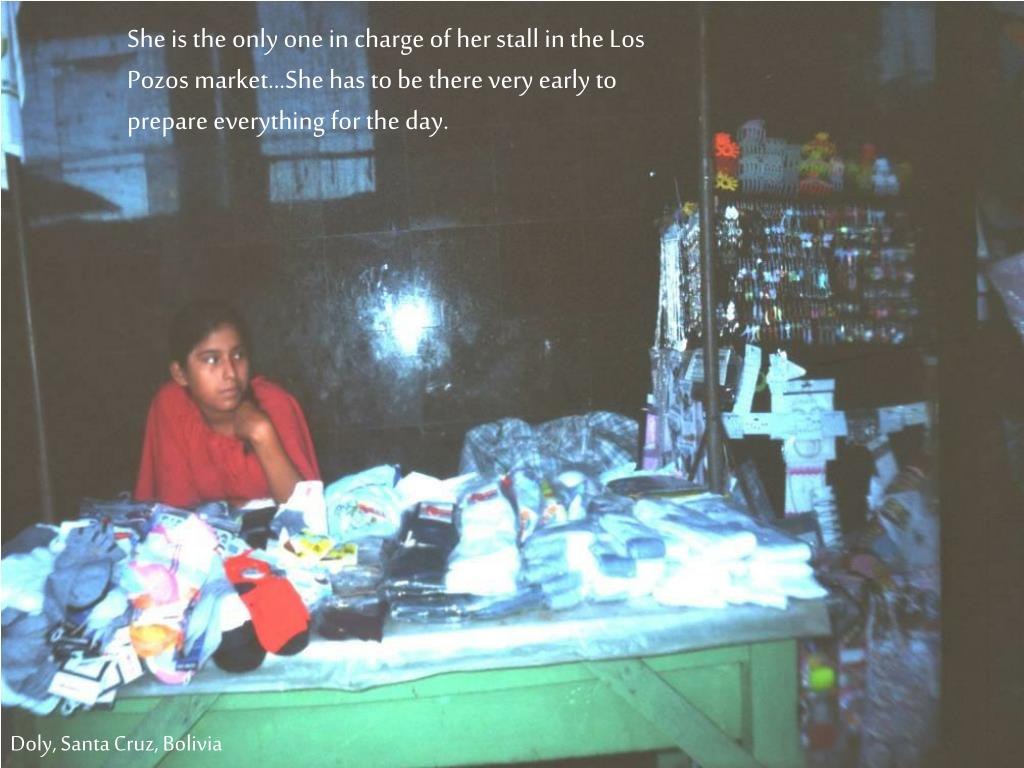 She is the only one in charge of her stall in the Los Pozos market…She has to be there very early to prepare everything for the day.