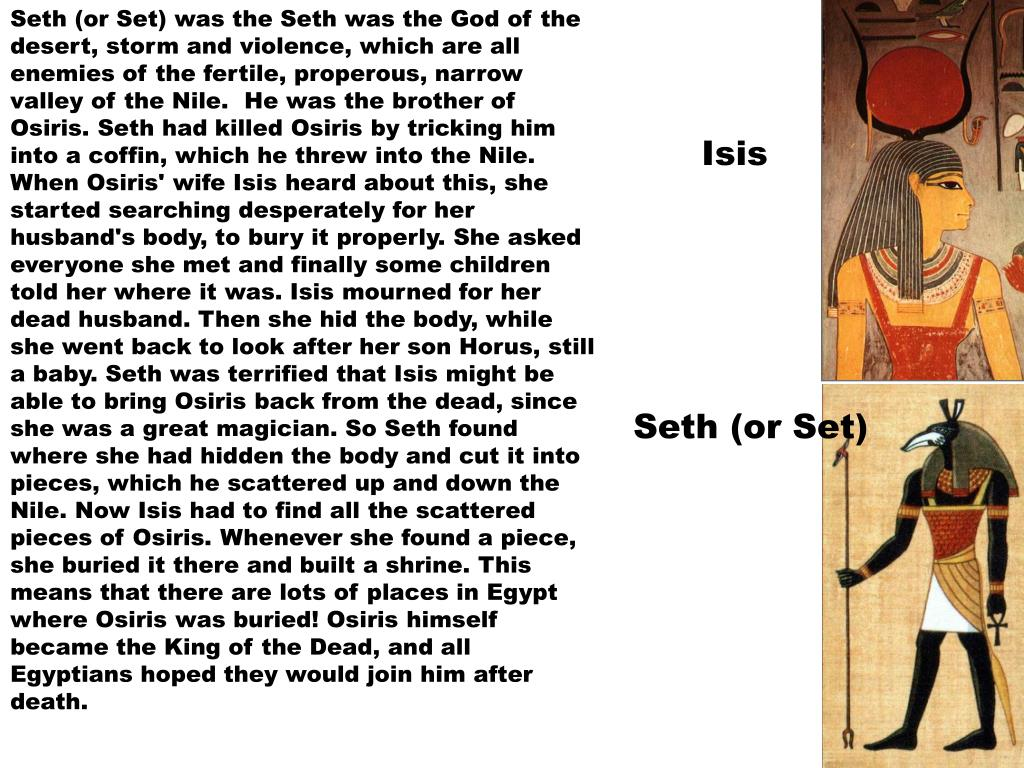 Seth (or Set) was the Seth was the God of the desert, storm and violence, which are all enemies of the fertile, properous, narrow valley of the Nile.  He was the brother of Osiris. Seth had killed Osiris by tricking him into a coffin, which he threw into the Nile. When Osiris' wife Isis heard about this, she started searching desperately for her husband's body, to bury it properly. She asked everyone she met and finally some children told her where it was. Isis mourned for her dead husband. Then she hid the body, while she went back to look after her son Horus, still a baby. Seth was terrified that Isis might be able to bring Osiris back from the dead, since she was a great magician. So Seth found where she had hidden the body and cut it into pieces, which he scattered up and down the Nile. Now Isis had to find all the scattered pieces of Osiris. Whenever she found a piece, she buried it there and built a shrine. This means that there are lots of places in Egypt where Osiris was buried! Osiris himself became the King of the Dead, and all Egyptians hoped they would join him after death.