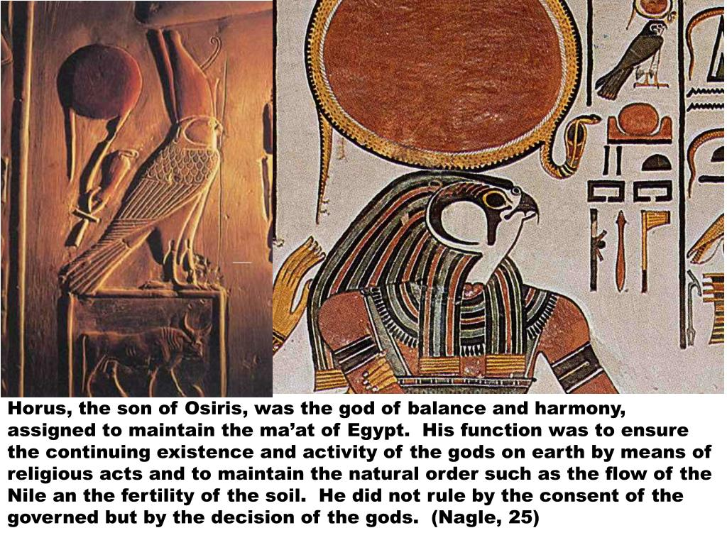 Horus, the son of Osiris, was the god of balance and harmony, assigned to maintain the ma'at of Egypt.  His function was to ensure the continuing existence and activity of the gods on earth by means of religious acts and to maintain the natural order such as the flow of the Nile an the fertility of the soil.  He did not rule by the consent of the governed but by the decision of the gods.  (Nagle, 25)