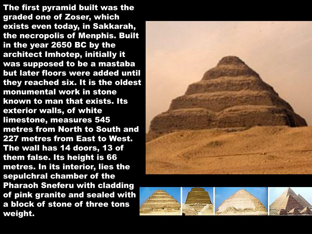 The first pyramid built was the graded one of Zoser, which exists even today, in Sakkarah, the necropolis of Menphis. Built in the year 2650 BC by the architect Imhotep, initially it was supposed to be a mastaba but later floors were added until they reached six. It is the oldest monumental work in stone known to man that exists. Its exterior walls, of white limestone, measures 545 metres from North to South and 227 metres from East to West. The wall has 14 doors, 13 of them false. Its height is 66 metres. In its interior, lies the sepulchral chamber of the Pharaoh Sneferu with cladding of pink granite and sealed with a block of stone of three tons weight.