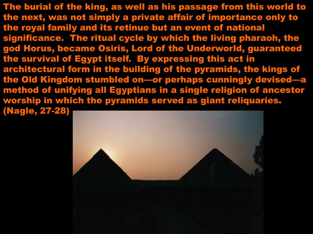 The burial of the king, as well as his passage from this world to the next, was not simply a private affair of importance only to the royal family and its retinue but an event of national significance.  The ritual cycle by which the living pharaoh, the god Horus, became Osiris, Lord of the Underworld, guaranteed the survival of Egypt itself.  By expressing this act in architectural form in the building of the pyramids, the kings of the Old Kingdom stumbled on—or perhaps cunningly devised—a method of unifying all Egyptians in a single religion of ancestor worship in which the pyramids served as giant reliquaries.