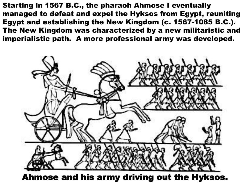 Starting in 1567 B.C., the pharaoh Ahmose I eventually managed to defeat and expel the Hyksos from Egypt, reuniting Egypt and establishing the New Kingdom (c. 1567-1085 B.C.).  The New Kingdom was characterized by a new militaristic and imperialistic path.  A more professional army was developed.