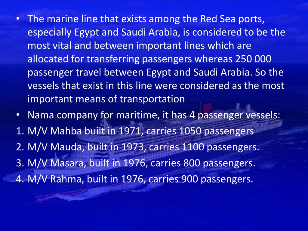 The marine line that exists among the Red Sea ports, especially Egypt and Saudi Arabia, is considered to be the most vital and between important lines which are allocated for transferring passengers whereas 250 000 passenger travel between Egypt and Saudi Arabia. So the vessels that exist in this line were considered as the most important means of transportation