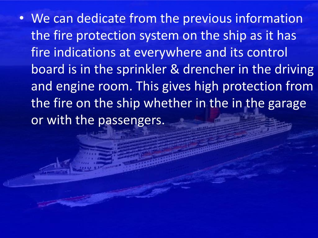 We can dedicate from the previous information the fire protection system on the ship as it has fire indications at everywhere and its control board is in the sprinkler & drencher in the driving and engine room. This gives high protection from the fire on the ship whether in the in the garage or with the passengers.