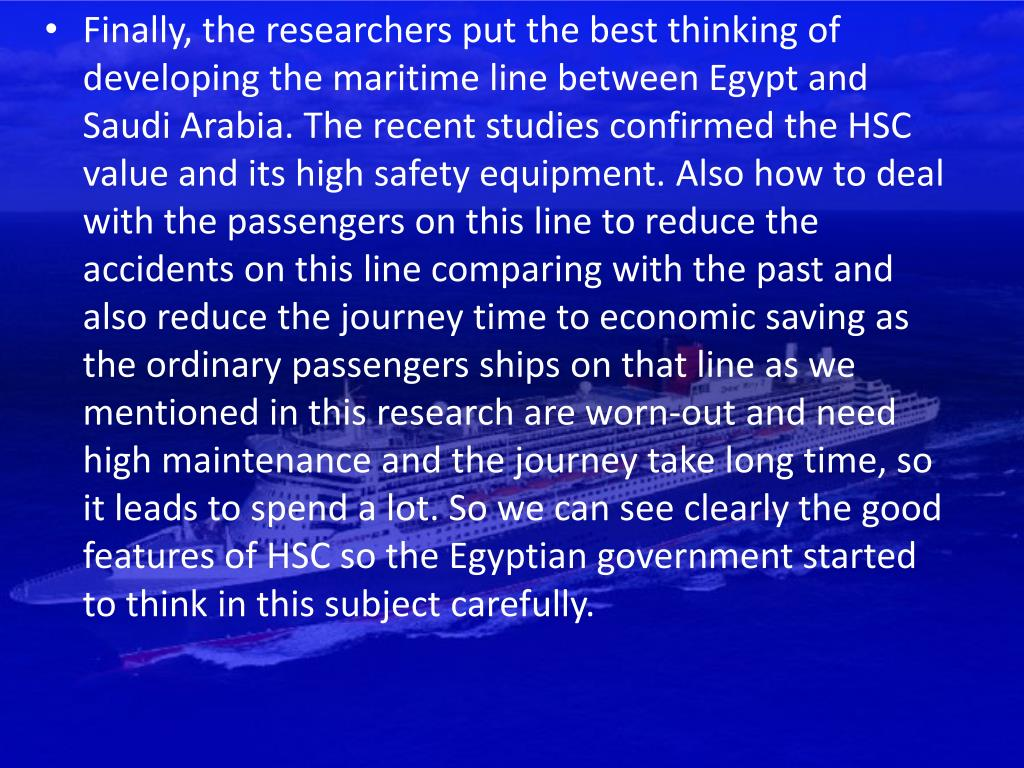 Finally, the researchers put the best thinking of developing the maritime line between Egypt and Saudi Arabia. The recent studies confirmed the HSC value and its high safety equipment. Also how to deal with the passengers on this line to reduce the accidents on this line comparing with the past and also reduce the journey time to economic saving as the ordinary passengers ships on that line as we mentioned in this research are worn-out and need high maintenance and the journey take long time, so it leads to spend a lot. So we can see clearly the good features of HSC so the Egyptian government started to think in this subject carefully.