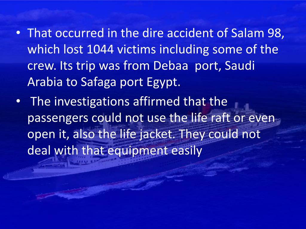 That occurred in the dire accident of Salam 98, which lost 1044 victims including some of the crew. Its trip was from Debaa  port, Saudi Arabia to Safaga port Egypt.
