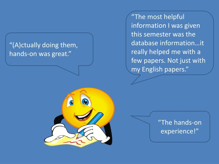 """""""The most helpful information I was given this semester was the database information…it really helped me with a few papers. Not just with my English papers."""""""