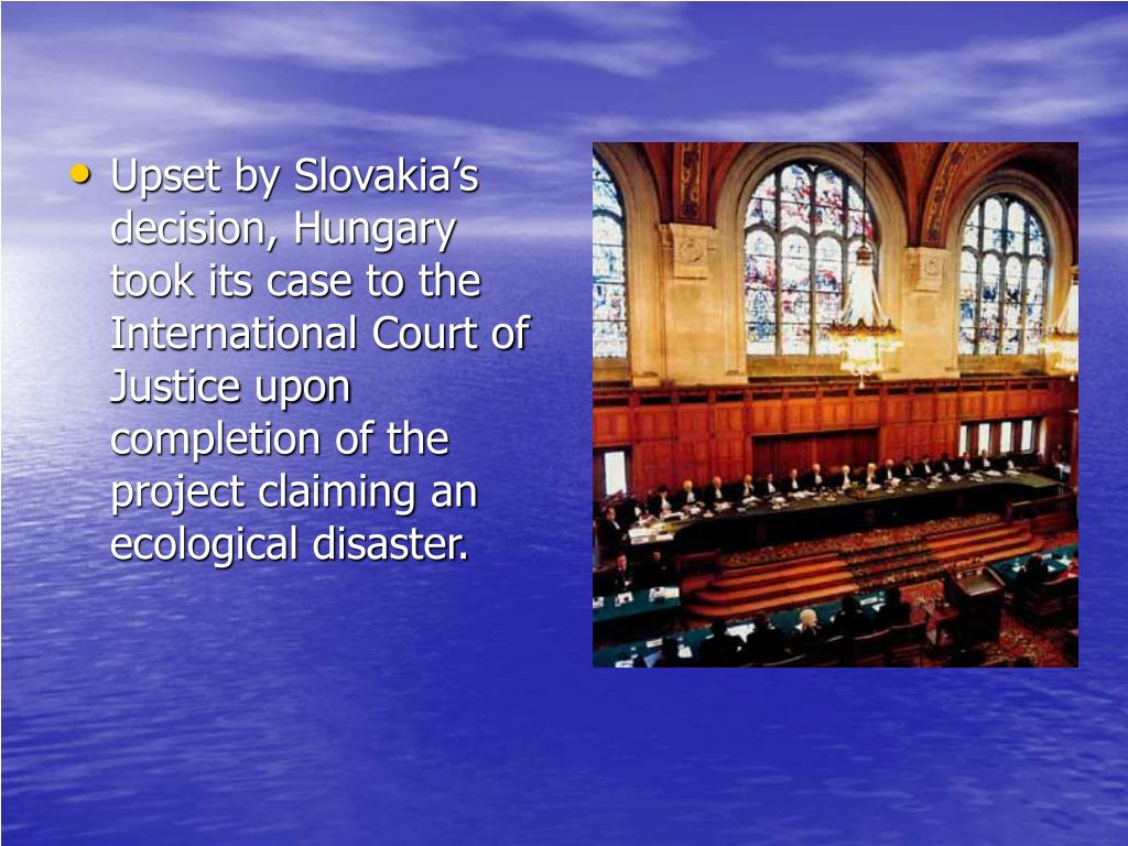 Upset by Slovakia's decision, Hungary took its case to the International Court of Justice upon completion of the project claiming an ecological disaster.