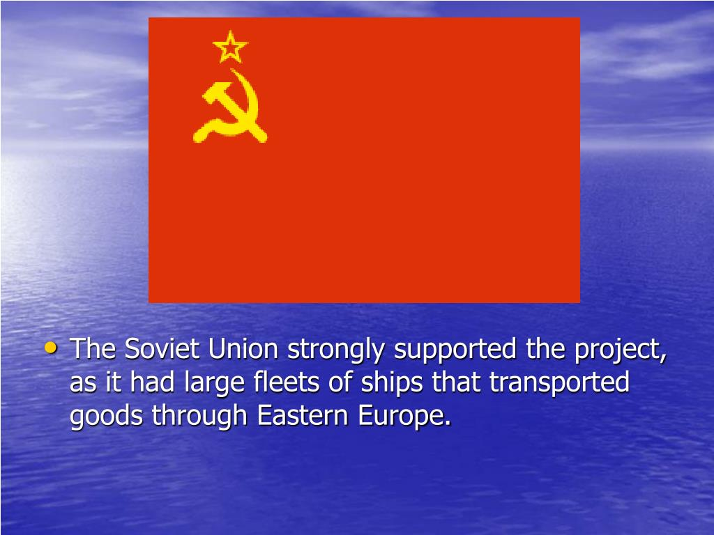 The Soviet Union strongly supported the project, as it had large fleets of ships that transported goods through Eastern Europe.