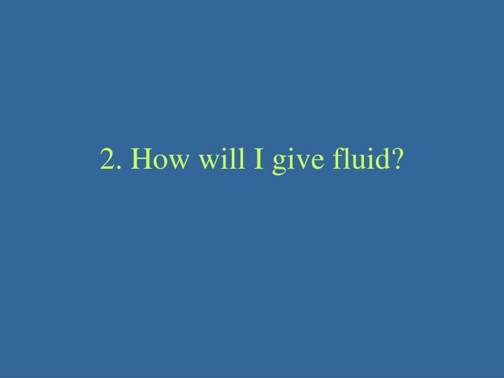 2. How will I give fluid?