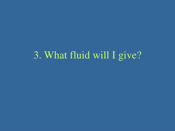 3. What fluid will I give?