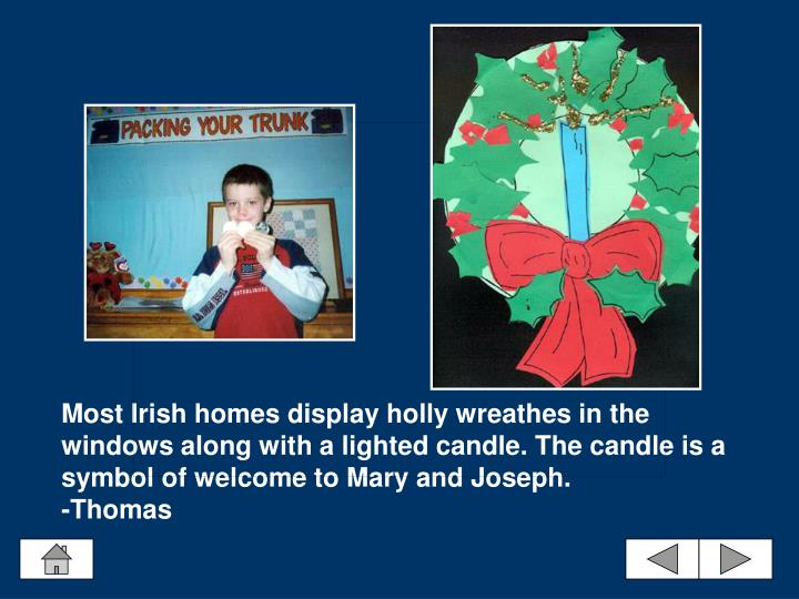 Most Irish homes display holly wreathes in the windows along with a lighted candle. The candle is a symbol of welcome to Mary and Joseph.