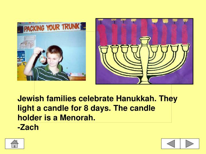 Jewish families celebrate Hanukkah. They light a candle for 8 days. The candle holder is a Menorah.