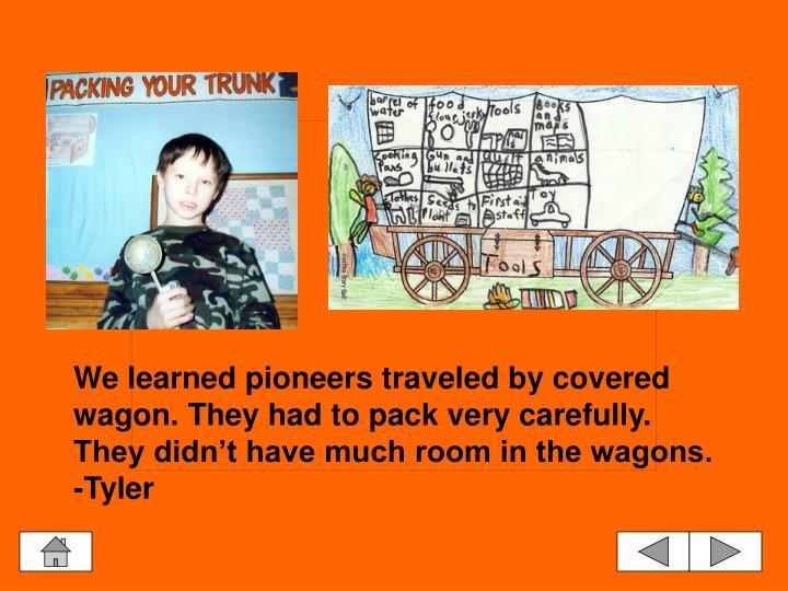 We learned pioneers traveled by covered wagon. They had to pack very carefully. They didn't have much room in the wagons.