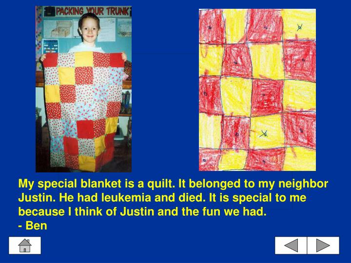 My special blanket is a quilt. It belonged to my neighbor Justin. He had leukemia and died. It is special to me because I think of Justin and the fun we had.