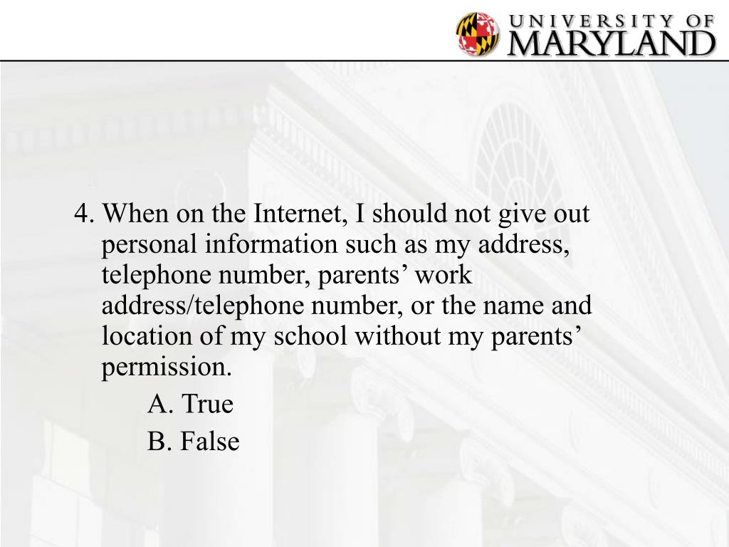 4.	When on the Internet, I should not give out personal information such as my address, telephone number, parents' work address/telephone number, or the name and location of my school without my parents' permission.