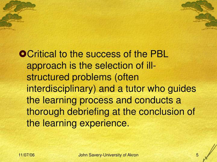 Critical to the success of the PBL approach is the selection of ill-structured problems (often interdisciplinary) and a tutor who guides the learning process and conducts a thorough debriefing at the conclusion of the learning experience.